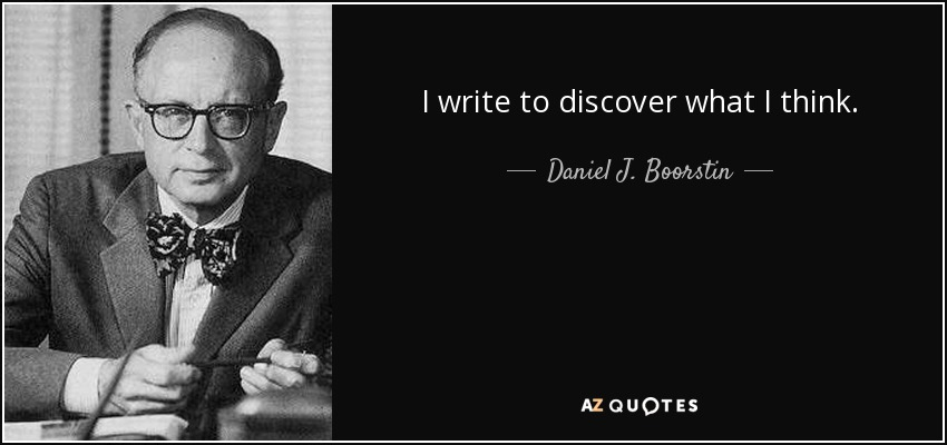 I write to discover what I think - Daniel J. Boorstin