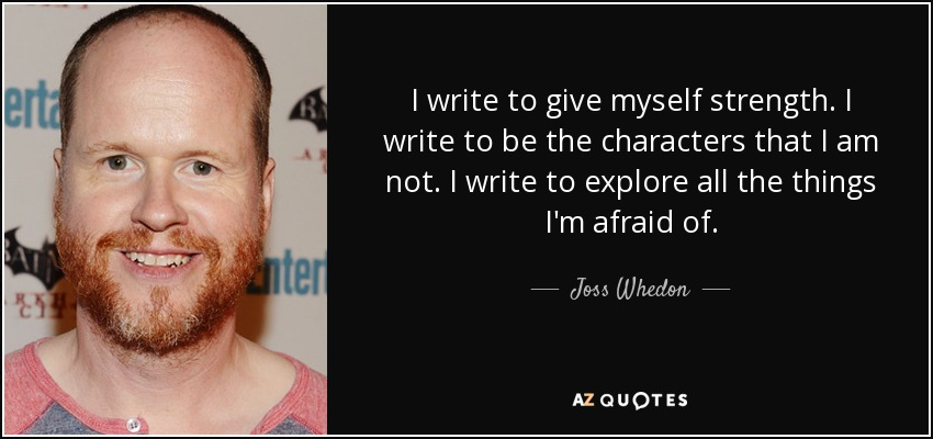 I write to give myself strength. I write to be the characters that I am not. I write to explore all the things I'm afraid of. - Joss Whedon