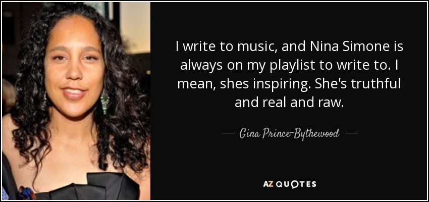 I write to music, and Nina Simone is always on my playlist to write to. I mean, shes inspiring. She's truthful and real and raw. - Gina Prince-Bythewood