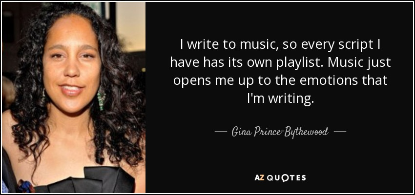 I write to music, so every script I have has its own playlist. Music just opens me up to the emotions that I'm writing. - Gina Prince-Bythewood