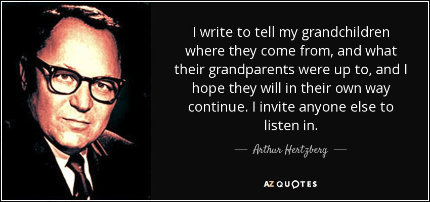 I write to tell my grandchildren where they come from, and what their grandparents were up to, and I hope they will in their own way continue. I invite anyone else to listen in. - Arthur Hertzberg