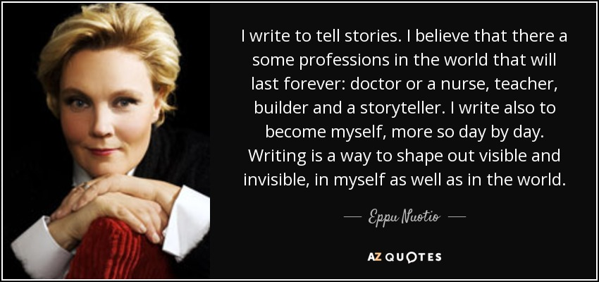 I write to tell stories. I believe that there a some professions in the world that will last forever: doctor or a nurse, teacher, builder and a storyteller. I write also to become myself, more so day by day. Writing is a way to shape out visible and invisible, in myself as well as in the world. - Eppu Nuotio
