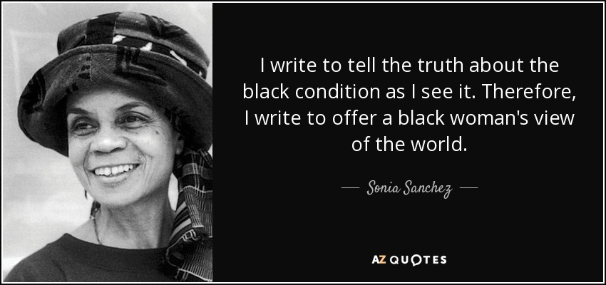 I write to tell the truth about the black condition as I see it. Therefore, I write to offer a black woman's view of the world. - Sonia Sanchez