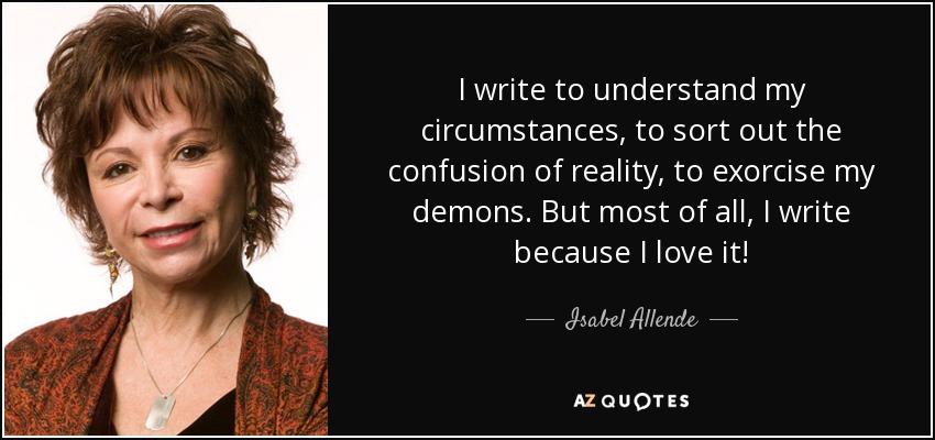 I write to understand my circumstances, to sort out the confusion of reality, to exorcise my demons. But most of all, I write because I love it! - Isabel Allende