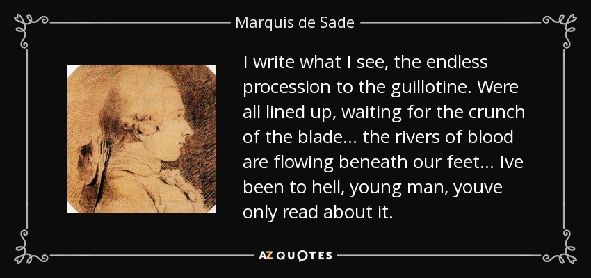 I write what I see, the endless procession to the guillotine. Were all lined up, waiting for the crunch of the blade... the rivers of blood are flowing beneath our feet... Ive been to hell, young man, youve only read about it. - Marquis de Sade