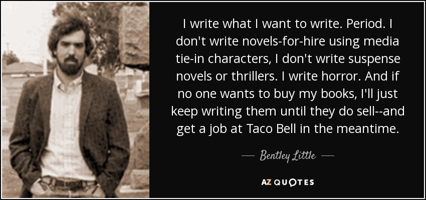 I write what I want to write. Period. I don't write novels-for-hire using media tie-in characters, I don't write suspense novels or thrillers. I write horror. And if no one wants to buy my books, I'll just keep writing them until they do sell--and get a job at Taco Bell in the meantime. - Bentley Little