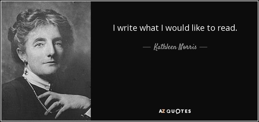 I write what I would like to read. - Kathleen Norris
