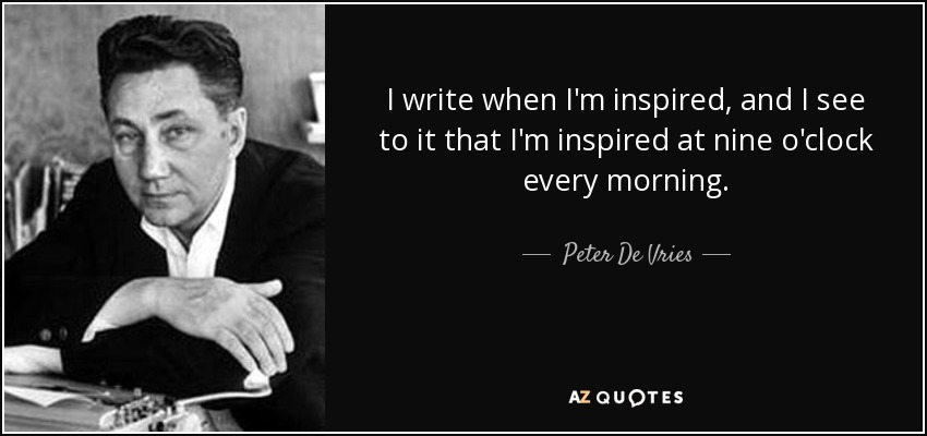 I write when I'm inspired, and I see to it that I'm inspired at nine o'clock every morning. - Peter De Vries
