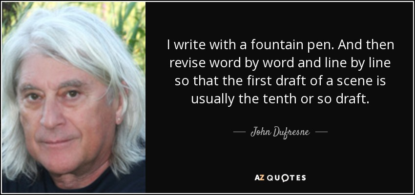 I write with a fountain pen. And then revise word by word and line by line so that the first draft of a scene is usually the tenth or so draft. - John Dufresne