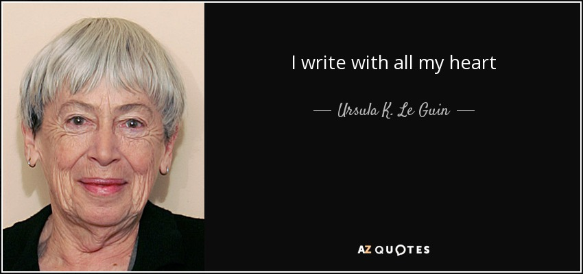 I write with all my heart - Ursula K. Le Guin