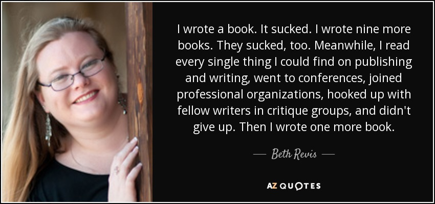 I wrote a book. It sucked. I wrote nine more books. They sucked, too. Meanwhile, I read every single thing I could find on publishing and writing, went to conferences, joined professional organizations, hooked up with fellow writers in critique groups, and didn't give up. Then I wrote one more book. - Beth Revis