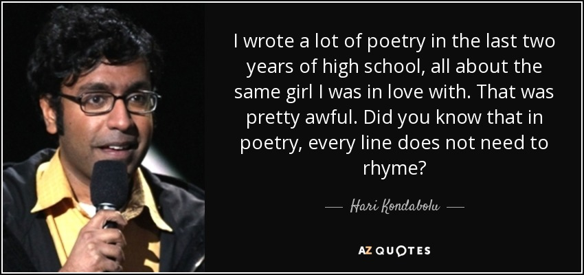 I wrote a lot of poetry in the last two years of high school, all about the same girl I was in love with. That was pretty awful. Did you know that in poetry, every line does not need to rhyme? - Hari Kondabolu
