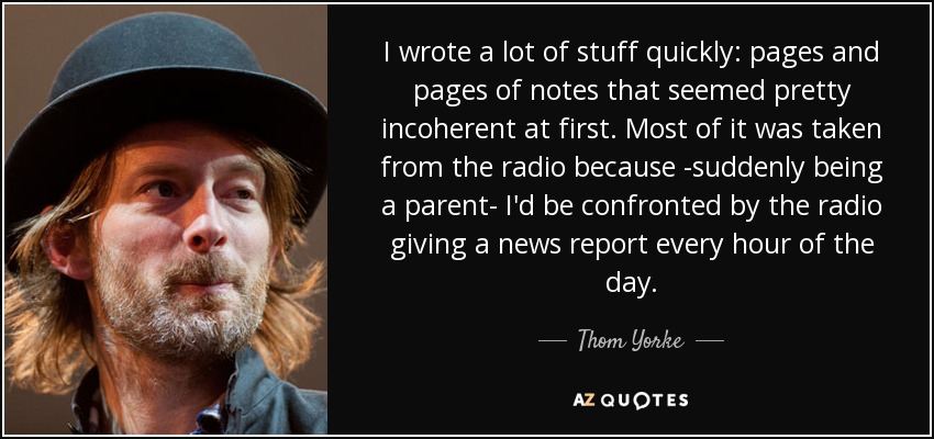 I wrote a lot of stuff quickly: pages and pages of notes that seemed pretty incoherent at first. Most of it was taken from the radio because -suddenly being a parent- I'd be confronted by the radio giving a news report every hour of the day. - Thom Yorke