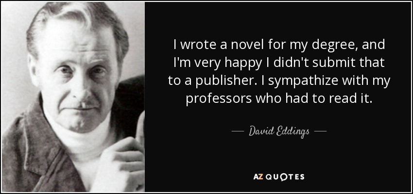 I wrote a novel for my degree, and I'm very happy I didn't submit that to a publisher. I sympathize with my professors who had to read it. - David Eddings