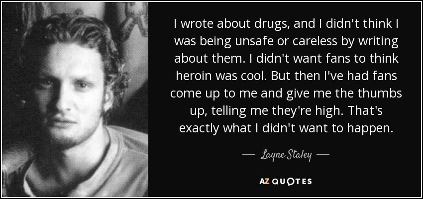 I wrote about drugs, and I didn't think I was being unsafe or careless by writing about them. I didn't want fans to think heroin was cool. But then I've had fans come up to me and give me the thumbs up, telling me they're high. That's exactly what I didn't want to happen. - Layne Staley