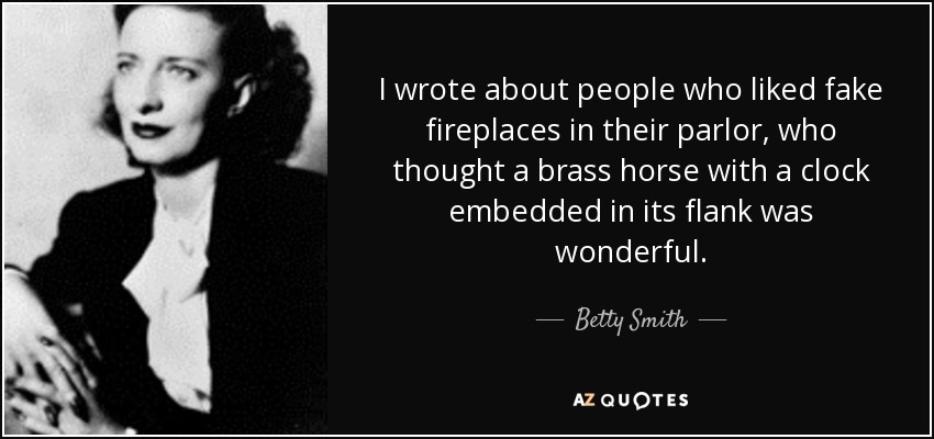 I wrote about people who liked fake fireplaces in their parlor, who thought a brass horse with a clock embedded in its flank was wonderful. - Betty Smith