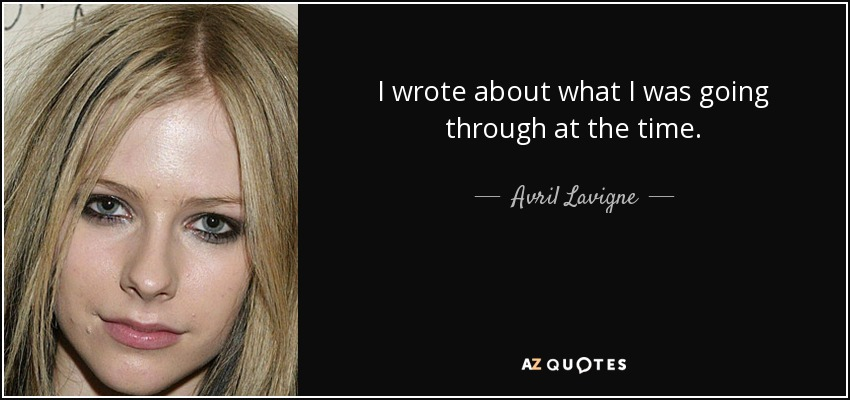 I wrote about what I was going through at the time. - Avril Lavigne