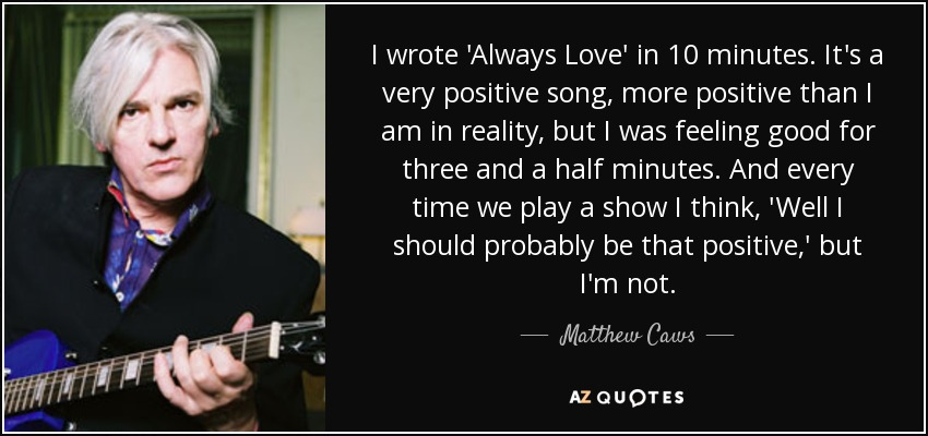 I wrote 'Always Love' in 10 minutes. It's a very positive song, more positive than I am in reality, but I was feeling good for three and a half minutes. And every time we play a show I think, 'Well I should probably be that positive,' but I'm not. - Matthew Caws