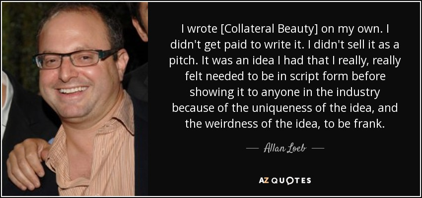 I wrote [Collateral Beauty] on my own. I didn't get paid to write it. I didn't sell it as a pitch. It was an idea I had that I really, really felt needed to be in script form before showing it to anyone in the industry because of the uniqueness of the idea, and the weirdness of the idea, to be frank. - Allan Loeb