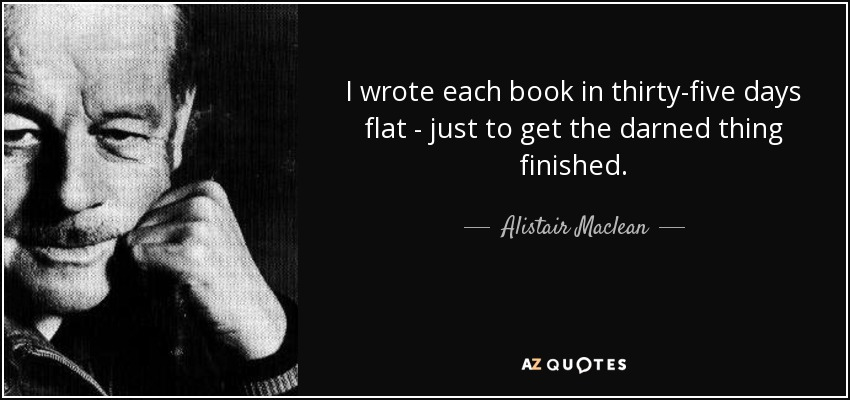 I wrote each book in thirty-five days flat - just to get the darned thing finished. - Alistair Maclean