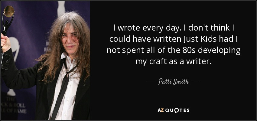 I wrote every day. I don't think I could have written 'Just Kids' had I not spent all of the 80s developing my craft as a writer. - Patti Smith