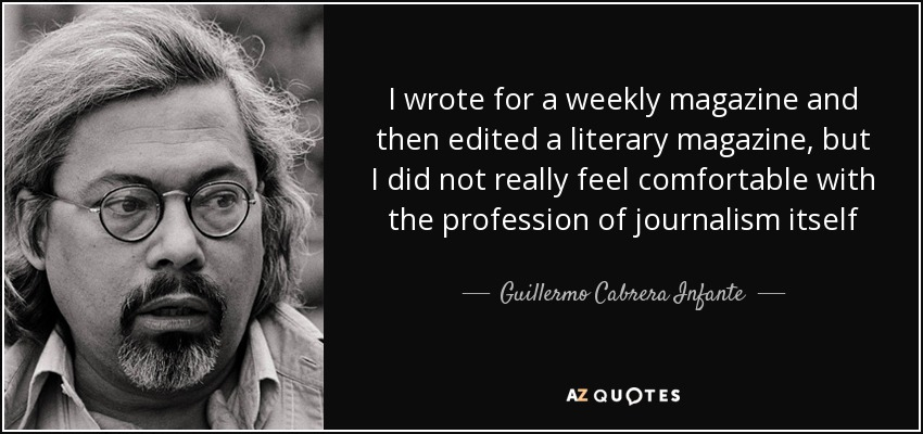 I wrote for a weekly magazine and then edited a literary magazine, but I did not really feel comfortable with the profession of journalism itself - Guillermo Cabrera Infante