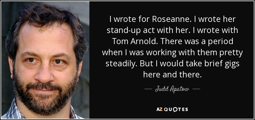 I wrote for Roseanne. I wrote her stand-up act with her. I wrote with Tom Arnold. There was a period when I was working with them pretty steadily. But I would take brief gigs here and there. - Judd Apatow