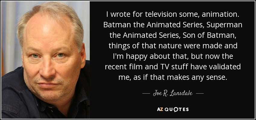 I wrote for television some, animation. Batman the Animated Series, Superman the Animated Series, Son of Batman, things of that nature were made and I'm happy about that, but now the recent film and TV stuff have validated me, as if that makes any sense. - Joe R. Lansdale