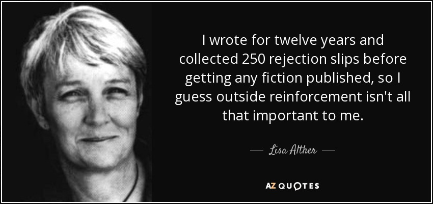 I wrote for twelve years and collected 250 rejection slips before getting any fiction published, so I guess outside reinforcement isn't all that important to me. - Lisa Alther