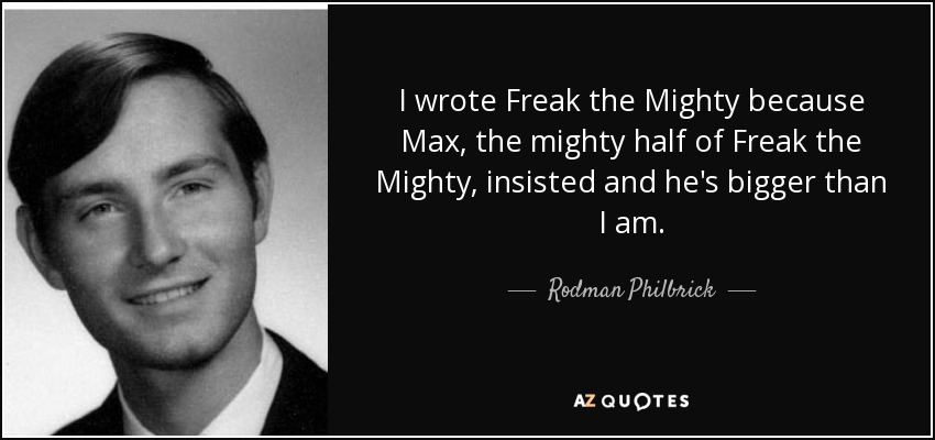 I wrote Freak the Mighty because Max, the mighty half of Freak the Mighty, insisted and he's bigger than I am. - Rodman Philbrick