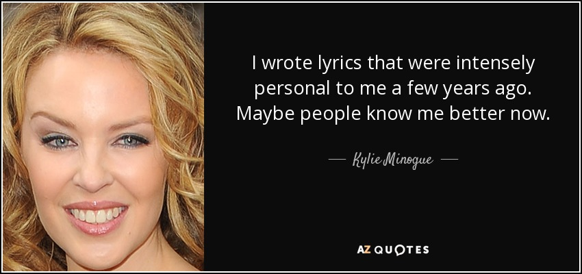 I wrote lyrics that were intensely personal to me a few years ago. Maybe people know me better now. - Kylie Minogue