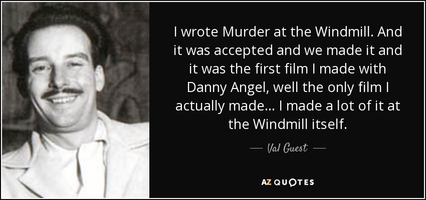 I wrote Murder at the Windmill. And it was accepted and we made it and it was the first film I made with Danny Angel, well the only film I actually made... I made a lot of it at the Windmill itself. - Val Guest