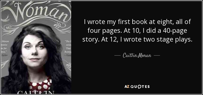I wrote my first book at eight, all of four pages. At 10, I did a 40-page story. At 12, I wrote two stage plays. - Caitlin Moran