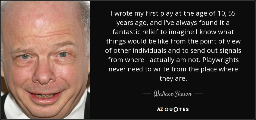 I wrote my first play at the age of 10, 55 years ago, and I've always found it a fantastic relief to imagine I know what things would be like from the point of view of other individuals and to send out signals from where I actually am not. Playwrights never need to write from the place where they are. - Wallace Shawn