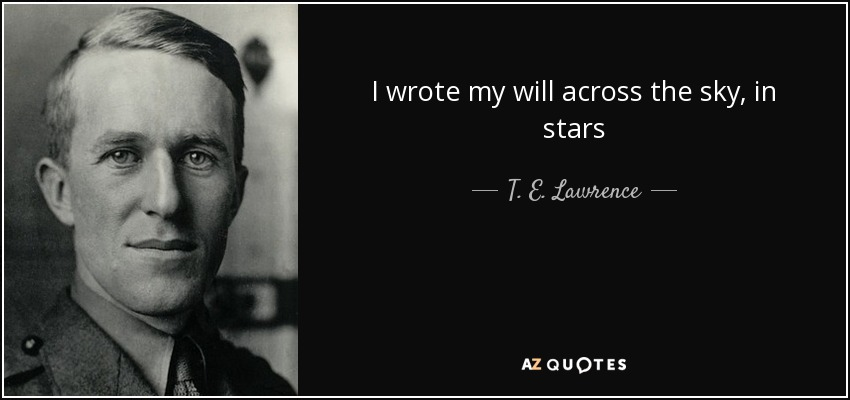 I wrote my will across the sky, in stars - T. E. Lawrence