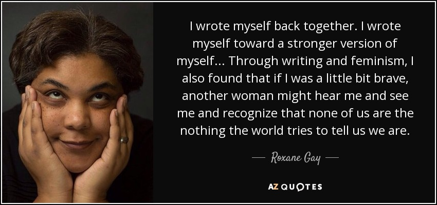 I wrote myself back together. I wrote myself toward a stronger version of myself . . . Through writing and feminism, I also found that if I was a little bit brave, another woman might hear me and see me and recognize that none of us are the nothing the world tries to tell us we are. - Roxane Gay