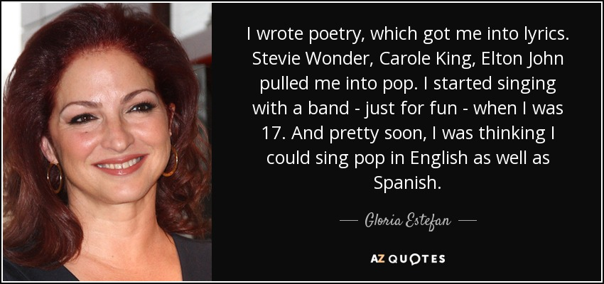 I wrote poetry, which got me into lyrics. Stevie Wonder, Carole King, Elton John pulled me into pop. I started singing with a band - just for fun - when I was 17. And pretty soon, I was thinking I could sing pop in English as well as Spanish. - Gloria Estefan