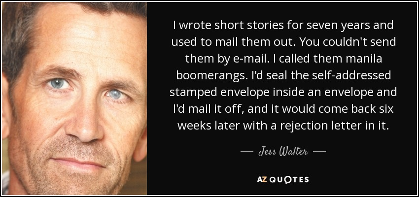 I wrote short stories for seven years and used to mail them out. You couldn't send them by e-mail. I called them manila boomerangs. I'd seal the self-addressed stamped envelope inside an envelope and I'd mail it off, and it would come back six weeks later with a rejection letter in it. - Jess Walter