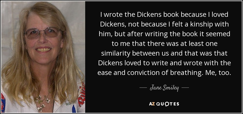 I wrote the Dickens book because I loved Dickens, not because I felt a kinship with him, but after writing the book it seemed to me that there was at least one similarity between us and that was that Dickens loved to write and wrote with the ease and conviction of breathing. Me, too. - Jane Smiley