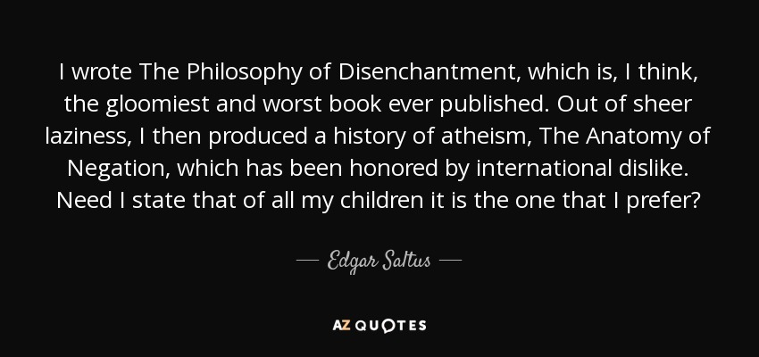 I wrote The Philosophy of Disenchantment, which is, I think, the gloomiest and worst book ever published. Out of sheer laziness, I then produced a history of atheism, The Anatomy of Negation, which has been honored by international dislike. Need I state that of all my children it is the one that I prefer? - Edgar Saltus