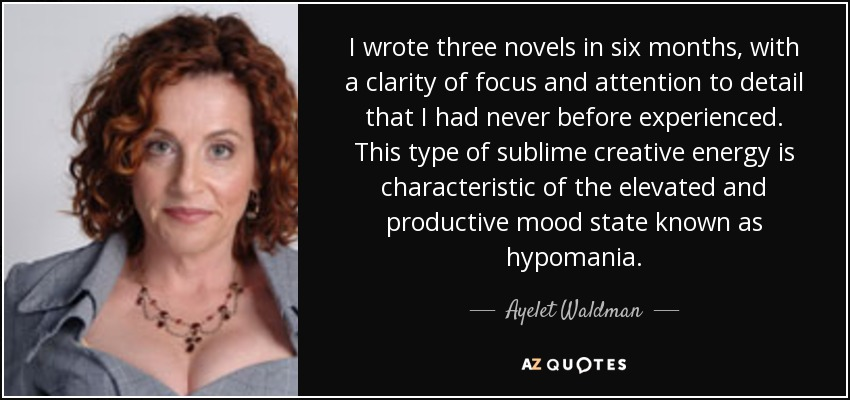 I wrote three novels in six months, with a clarity of focus and attention to detail that I had never before experienced. This type of sublime creative energy is characteristic of the elevated and productive mood state known as hypomania. - Ayelet Waldman