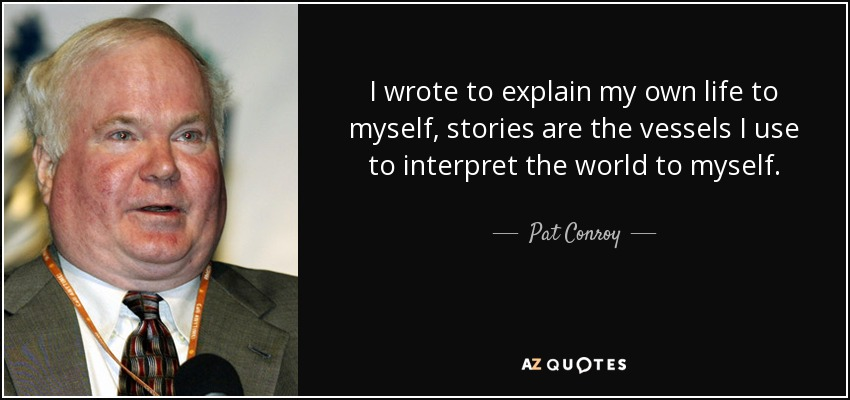 I wrote to explain my own life to myself, stories are the vessels I use to interpret the world to myself. - Pat Conroy