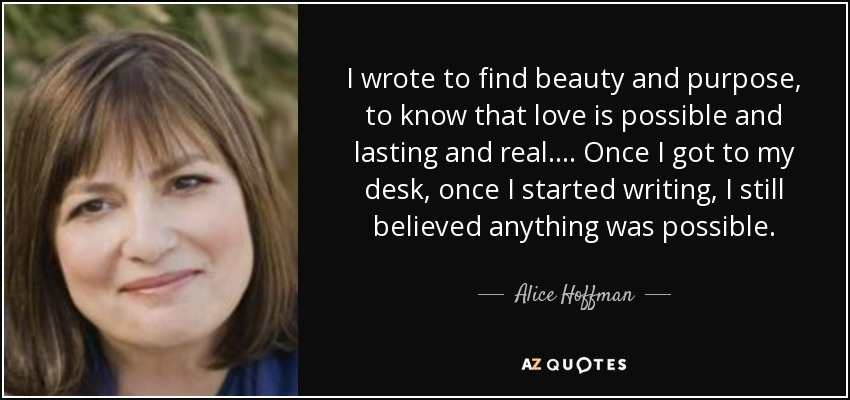 I wrote to find beauty and purpose, to know that love is possible and lasting and real.... Once I got to my desk, once I started writing, I still believed anything was possible. - Alice Hoffman