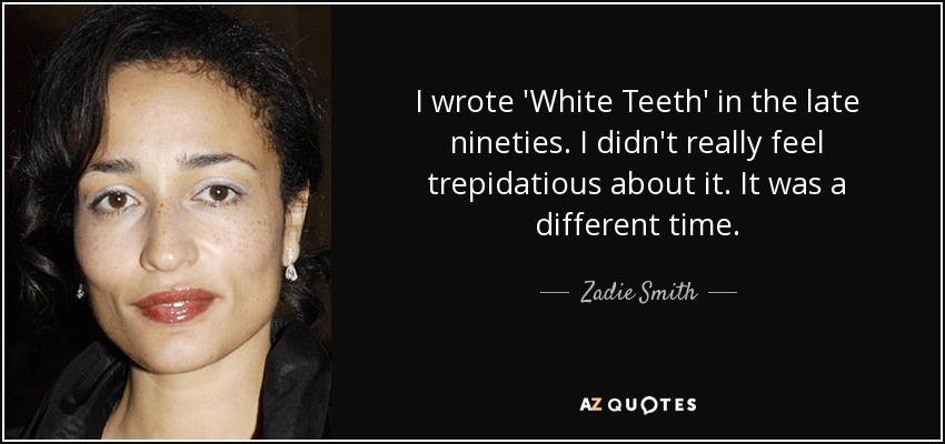 I wrote 'White Teeth' in the late nineties. I didn't really feel trepidatious about it. It was a different time. - Zadie Smith