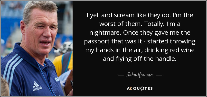 I yell and scream like they do. I'm the worst of them. Totally. I'm a nightmare. Once they gave me the passport that was it - started throwing my hands in the air, drinking red wine and flying off the handle. - John Kirwan