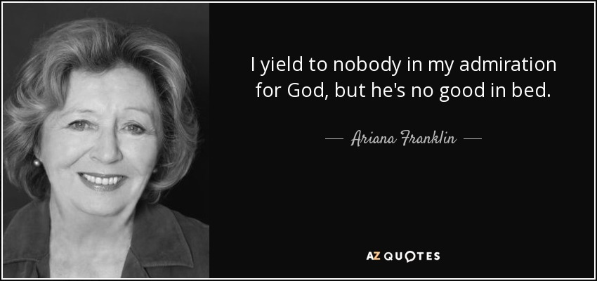 I yield to nobody in my admiration for God, but he's no good in bed. - Ariana Franklin