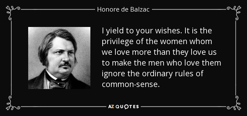 I yield to your wishes. It is the privilege of the women whom we love more than they love us to make the men who love them ignore the ordinary rules of common-sense. - Honore de Balzac