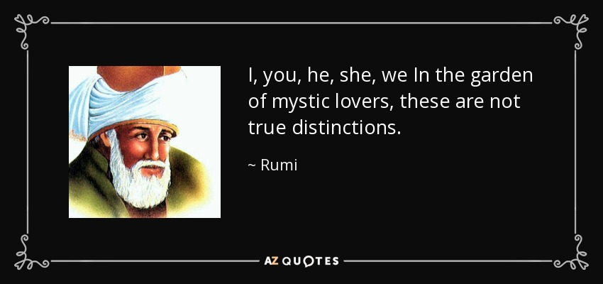 I, you, he, she, we In the garden of mystic lovers, these are not true distinctions. - Rumi