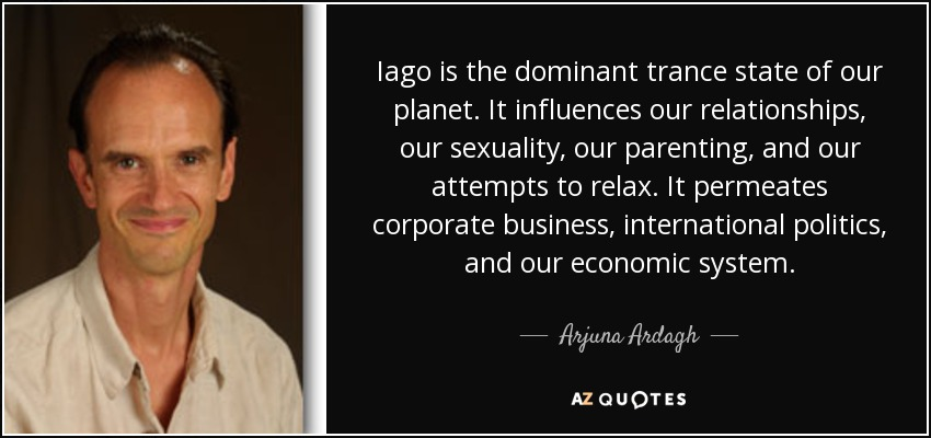 Iago is the dominant trance state of our planet. It influences our relationships, our sexuality, our parenting, and our attempts to relax. It permeates corporate business, international politics, and our economic system. - Arjuna Ardagh