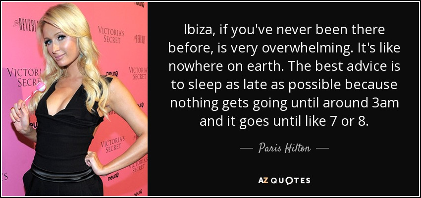 Ibiza, if you've never been there before, is very overwhelming. It's like nowhere on earth. The best advice is to sleep as late as possible because nothing gets going until around 3am and it goes until like 7 or 8. - Paris Hilton